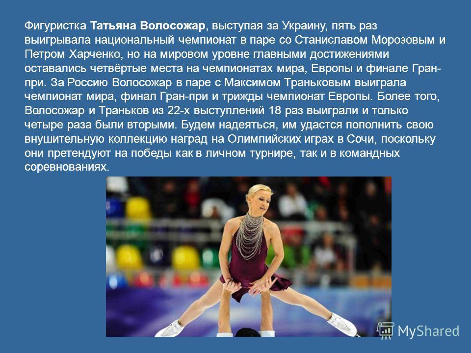 Фигуристка Татьяна Волосожар, выступая за Украину, пять раз выигрывала национальный чемпионат в паре со Станиславом Морозовым и Петром Харченко, но на мировом уровне главными достижениями оставались четвёртые места на чемпионатах мира, Европы и финал