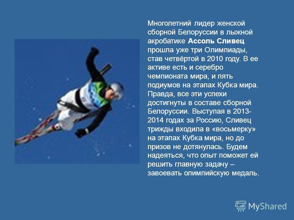 Многолетний лидер женской сборной Белоруссии в лыжной акробатике Ассоль Сливец прошла уже три Олимпиады, став четвёртой в 2010 году. В ее активе есть и серебро чемпионата мира, и пять подиумов на этапах Кубка мира. Правда, все эти успехи достигнуты в