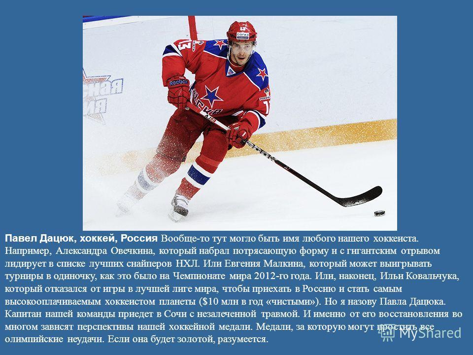 Павел Дацюк, хоккей, Россия Вообще-то тут могло быть имя любого нашего хоккеиста. Например, Александра Овечкина, который набрал потрясающую форму и с гигантским отрывом лидирует в списке лучших снайперов НХЛ. Или Евгения Малкина, который может выигры