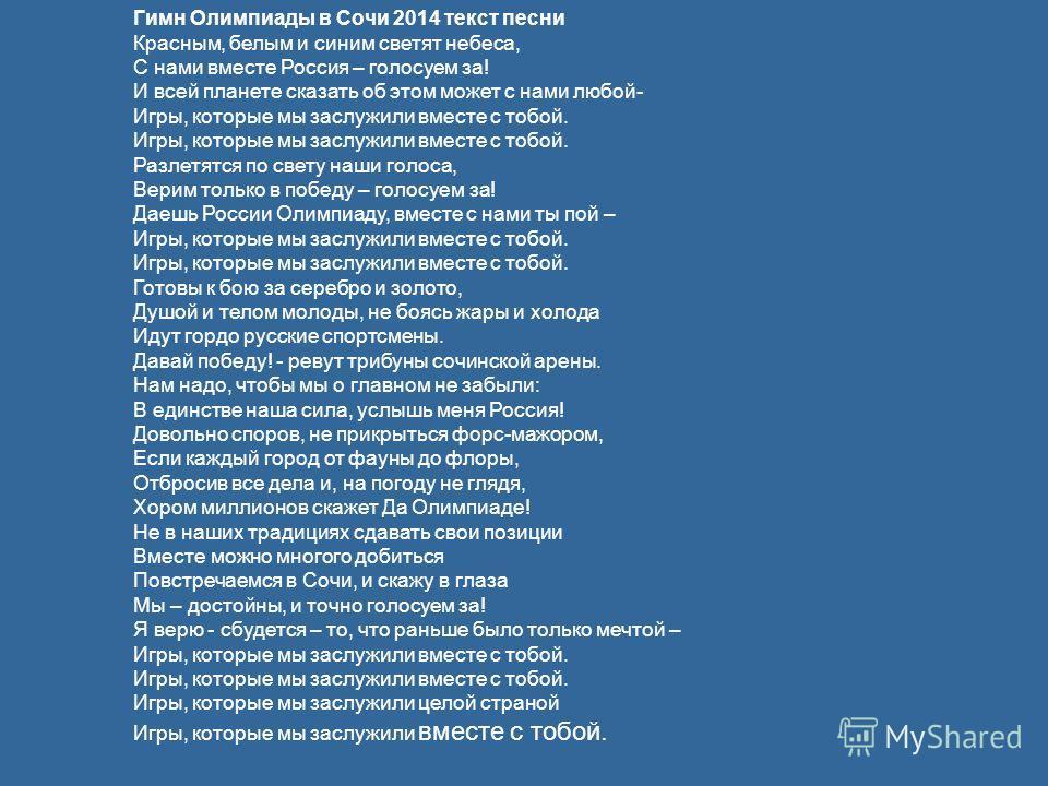 Гимн Олимпиады в Сочи 2014 текст песни Красным, белым и синим светят небеса, С нами вместе Россия – голосуем за! И всей планете сказать об этом может с нами любой- Игры, которые мы заслужили вместе с тобой. Игры, которые мы заслужили вместе с тобой.