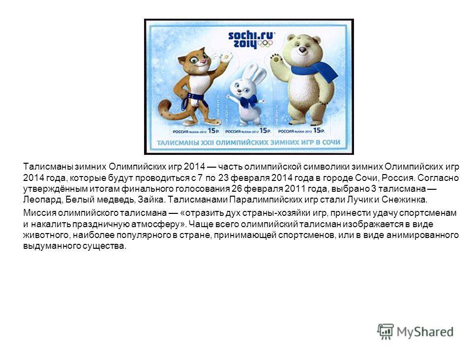 Талисманы зимних Олимпийских игр 2014 часть олимпийской символики зимних Олимпийских игр 2014 года, которые будут проводиться с 7 по 23 февраля 2014 года в городе Сочи, Россия. Согласно утверждённым итогам финального голосования 26 февраля 2011 года,