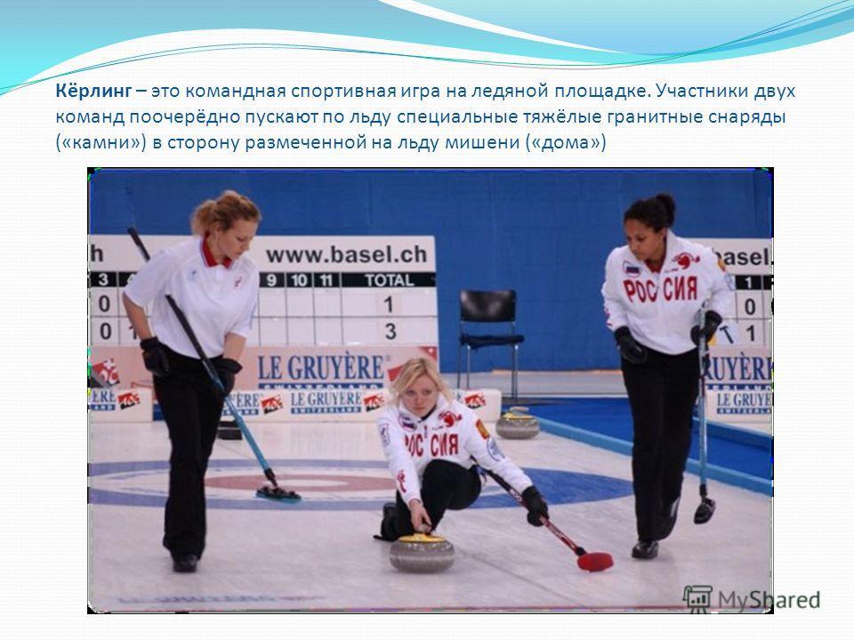 Кёрлинг – это командная спортивная игра на ледяной площадке. Участники двух команд поочерёдно пускают по льду специальные тяжёлые гранитные снаряды («камни») в сторону размеченной на льду мишени («дома»)