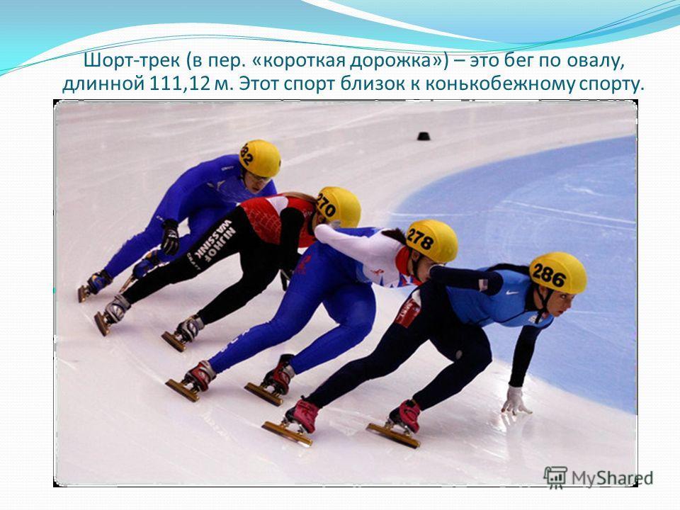Шорт-трек (в пер. «короткая дорожка») – это бег по овалу, длинной 111,12 м. Этот спорт близок к конькобежному спорту.