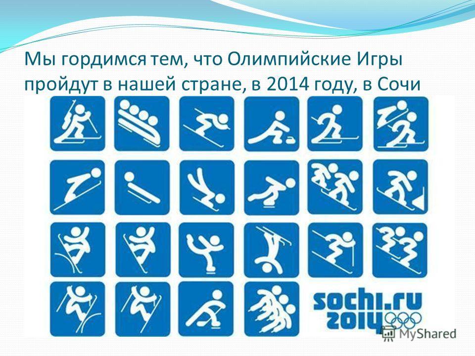 Мы гордимся тем, что Олимпийские Игры пройдут в нашей стране, в 2014 году, в Сочи