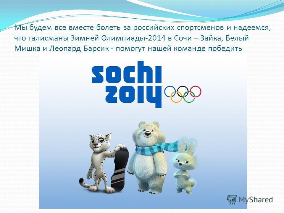 Мы будем все вместе болеть за российских спортсменов и надеемся, что талисманы Зимней Олимпиады-2014 в Сочи – Зайка, Белый Мишка и Леопард Барсик - помогут нашей команде победить