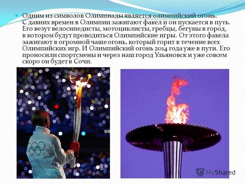 Одним из символов Олимпиады является олимпийский огонь. С давних времен в Олимпии зажигают факел и он пускается в путь. Его везут велосипедисты, мотоциклисты, гребцы, бегуны в город, в котором будут проводиться Олимпийские игры. От этого факела зажиг