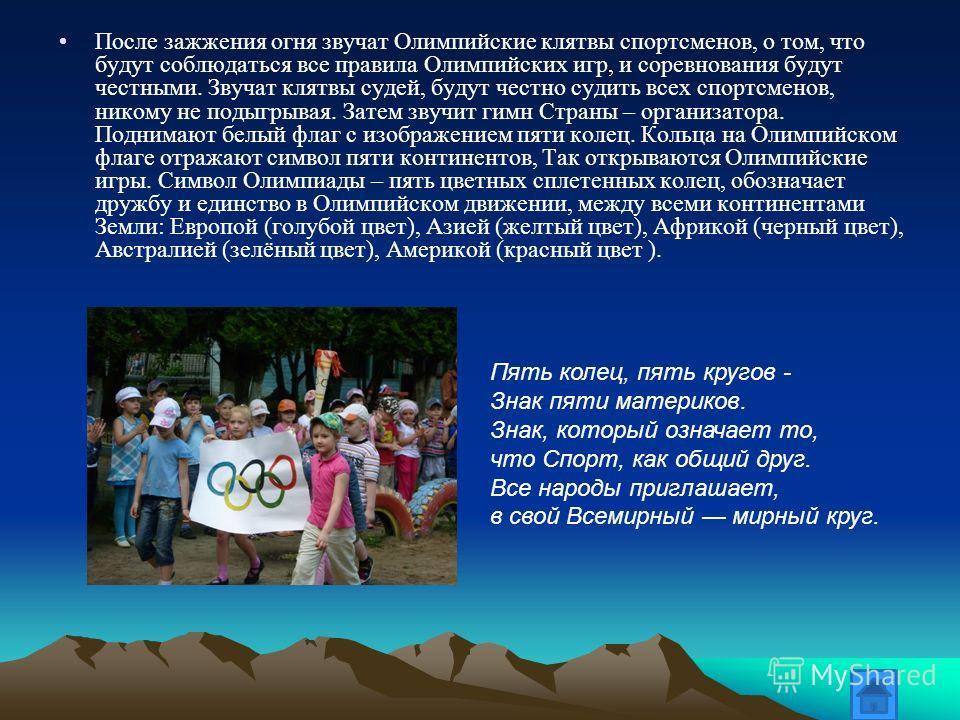 После зажжения огня звучат Олимпийские клятвы спортсменов, о том, что будут соблюдаться все правила Олимпийских игр, и соревнования будут честными. Звучат клятвы судей, будут честно судить всех спортсменов, никому не подыгрывая. Затем звучит гимн Стр