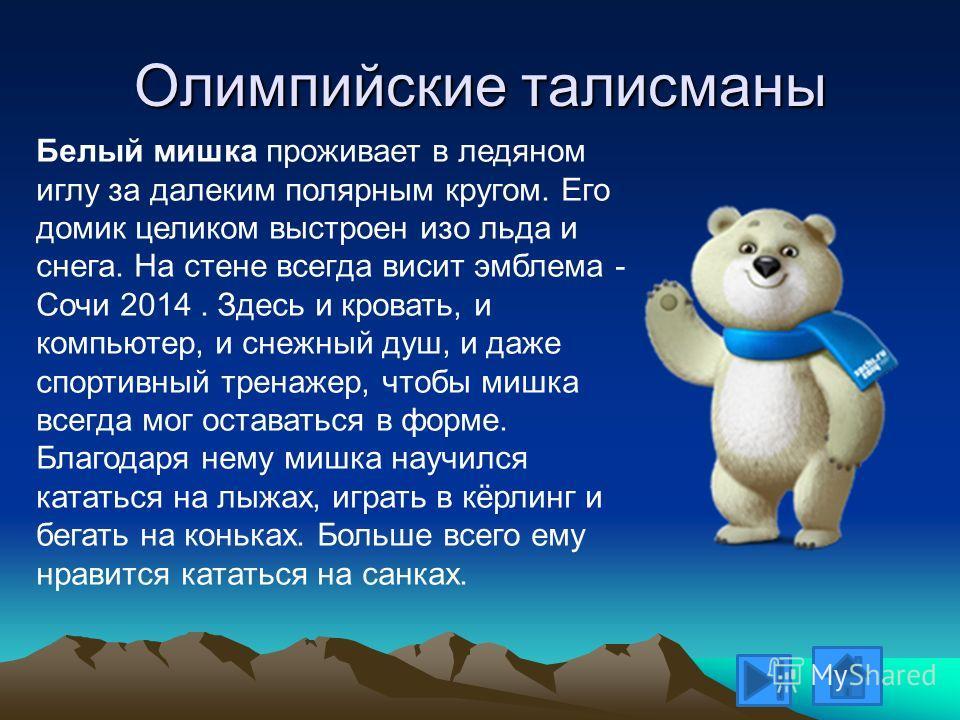 Олимпийские талисманы Белый мишка проживает в ледяном иглу за далеким полярным кругом. Его домик целиком выстроен изо льда и снега. На стене всегда висит эмблема - Сочи 2014. Здесь и кровать, и компьютер, и снежный душ, и даже спортивный тренажер, чт