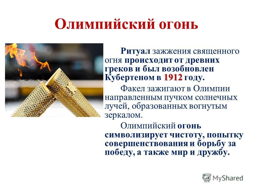 Олимпийский огонь 1912 Ритуал зажжения священного огня происходит от древних греков и был возобновлен Кубертеном в 1912 году. Факел зажигают в Олимпии направленным пучком солнечных лучей, образованных вогнутым зеркалом. Олимпийский огонь символизируе