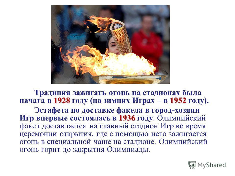 19281952 Традиция зажигать огонь на стадионах была начата в 1928 году (на зимних Играх – в 1952 году). 1936 Эстафета по доставке факела в город-хозяин Игр впервые состоялась в 1936 году. Олимпийский факел доставляется на главный стадион Игр во время