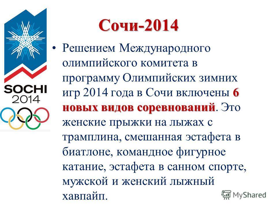 Сочи-2014 6 новых видов соревнований Решением Международного олимпийского комитета в программу Олимпийских зимних игр 2014 года в Сочи включены 6 новых видов соревнований. Это женские прыжки на лыжах с трамплина, смешанная эстафета в биатлоне, команд