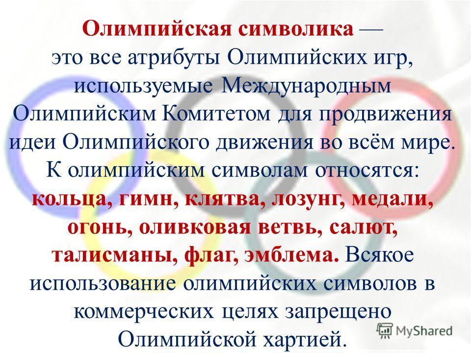 Олимпийская символика это все атрибуты Олимпийских игр, используемые Международным Олимпийским Комитетом для продвижения идеи Олимпийского движения во всём мире. К олимпийским символам относятся: кольца, гимн, клятва, лозунг, медали, огонь, оливковая