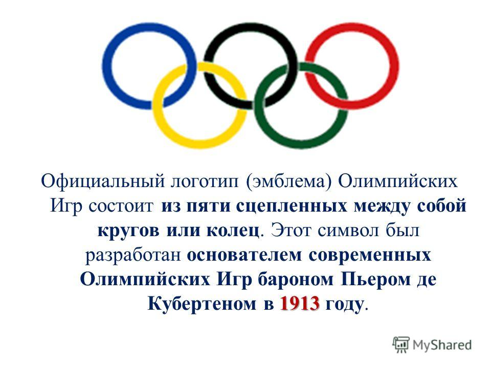 1913 Официальный логотип (эмблема) Олимпийских Игр состоит из пяти сцепленных между собой кругов или колец. Этот символ был разработан основателем современных Олимпийских Игр бароном Пьером де Кубертеном в 1913 году.