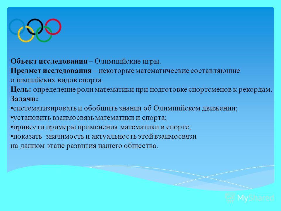 Объект исследования – Олимпийские игры. Предмет исследования – некоторые математические составляющие олимпийских видов спорта. Цель: определение роли математики при подготовке спортсменов к рекордам. Задачи: систематизировать и обобщить знания об Оли