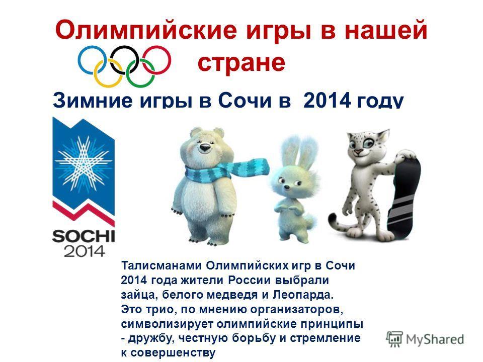 Олимпийские игры в нашей стране Зимние игры в Сочи в 2014 году Талисманами Олимпийских игр в Сочи 2014 года жители России выбрали зайца, белого медведя и Леопарда. Это трио, по мнению организаторов, символизирует олимпийские принципы - дружбу, честну