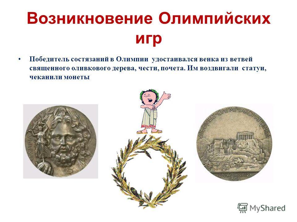 Возникновение Олимпийских игр Победитель состязаний в Олимпии удостаивался венка из ветвей священного оливкового дерева, чести, почета. Им воздвигали статуи, чеканили монеты