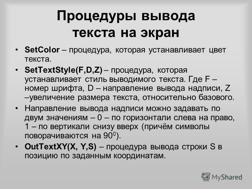 Процедуры вывода текста на экран SetColor – процедура, которая устанавливает цвет текста. SetTextStyle(F,D,Z) – процедура, которая устанавливает стиль выводимого текста. Где F – номер шрифта, D – направление вывода надписи, Z –увеличение размера текс