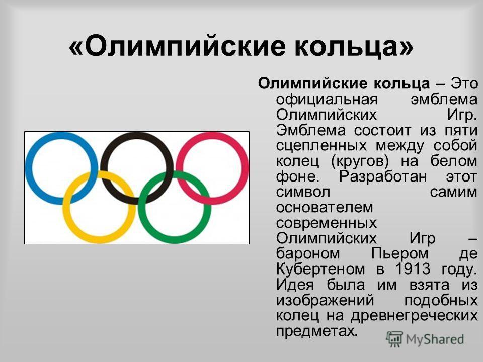 «Олимпийские кольца» Олимпийские кольца – Это официальная эмблема Олимпийских Игр. Эмблема состоит из пяти сцепленных между собой колец (кругов) на белом фоне. Разработан этот символ самим основателем современных Олимпийских Игр – бароном Пьером де К