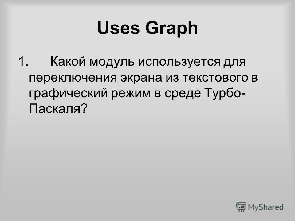 Uses Graph 1. Какой модуль используется для переключения экрана из текстового в графический режим в среде Турбо- Паскаля?