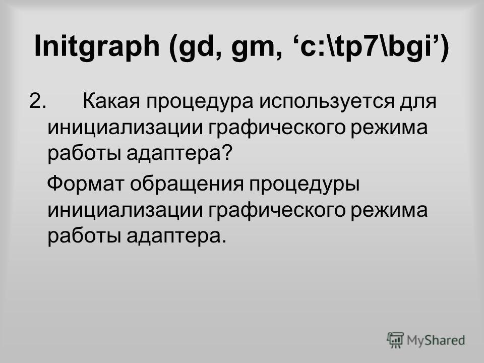 Initgraph (gd, gm, c:\tp7\bgi) 2. Какая процедура используется для инициализации графического режима работы адаптера? Формат обращения процедуры инициализации графического режима работы адаптера.