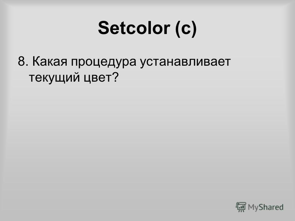 Setcolor (c) 8. Какая процедура устанавливает текущий цвет?