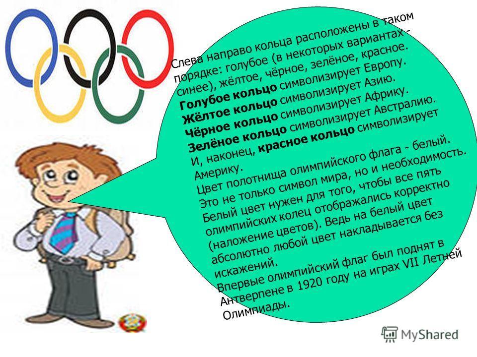 Слева направо кольца расположены в таком порядке: голубое (в некоторых вариантах - синее), жёлтое, чёрное, зелёное, красное. Голубое кольцо символизирует Европу. Жёлтое кольцо символизирует Азию. Чёрное кольцо символизирует Африку. Зелёное кольцо сим