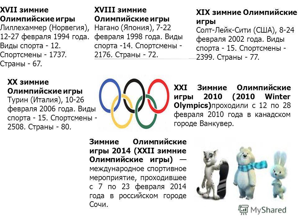 XVII зимние Олимпийские игры Лиллехаммер (Норвегия), 12-27 февраля 1994 года. Виды спорта - 12. Спортсмены - 1737. Страны - 67. XVIII зимние Олимпийские игры Нагано (Япония), 7-22 февраля 1998 года. Виды спорта -14. Спортсмены - 2176. Страны - 72. XI
