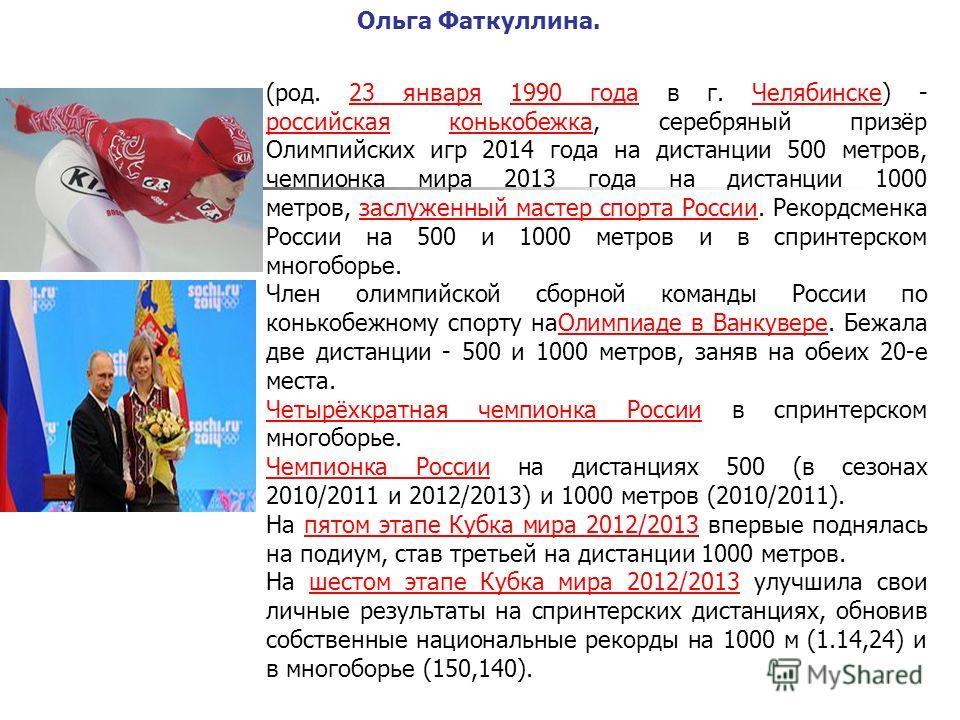 Ольга Фаткуллина. (род. 23 января 1990 года в г. Челябинске) - российская конькобежка, серебряный призёр Олимпийских игр 2014 года на дистанции 500 метров, чемпионка мира 2013 года на дистанции 1000 метров, заслуженный мастер спорта России. Рекордсме