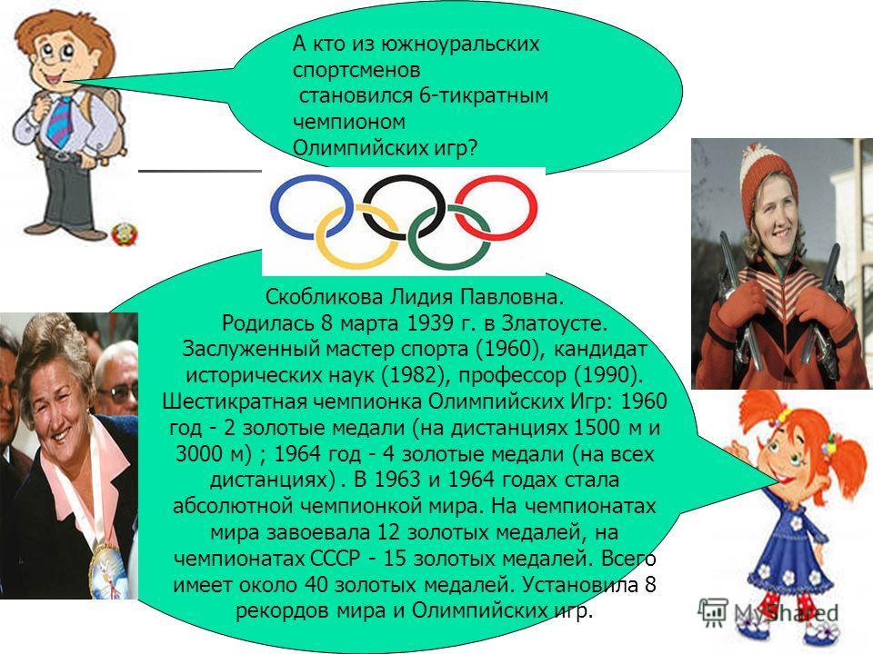 А кто из южноуральских спортсменов становился 6-тикратным чемпионом Олимпийских игр? Скобликова Лидия Павловна. Родилась 8 марта 1939 г. в Златоусте. Заслуженный мастер спорта (1960), кандидат исторических наук (1982), профессор (1990). Шестикратная