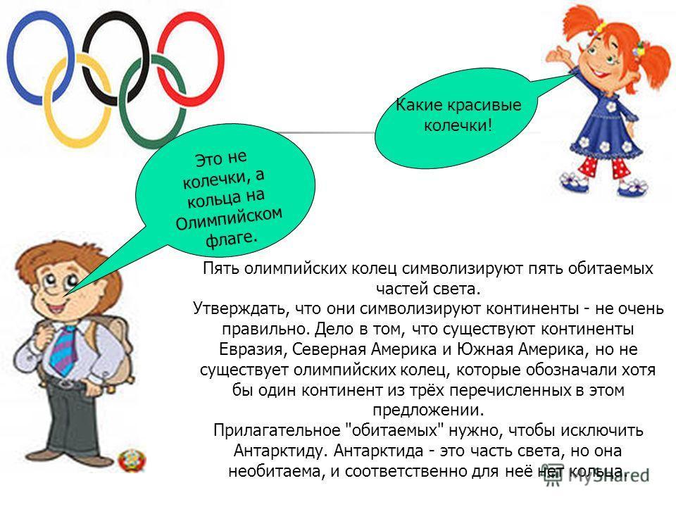 Какие красивые колечки! Это не колечки, а кольца на Олимпийском флаге. Пять олимпийских колец символизируют пять обитаемых частей света. Утверждать, что они символизируют континенты - не очень правильно. Дело в том, что существуют континенты Евразия,