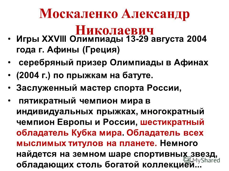 Москаленко Александр Николаевич Игры XXVIII Олимпиады 13-29 августа 2004 года г. Афины (Греция) серебряный призер Олимпиады в Афинах (2004 г.) по прыжкам на батуте. Заслуженный мастер спорта России, пятикратный чемпион мира в индивидуальных прыжках,
