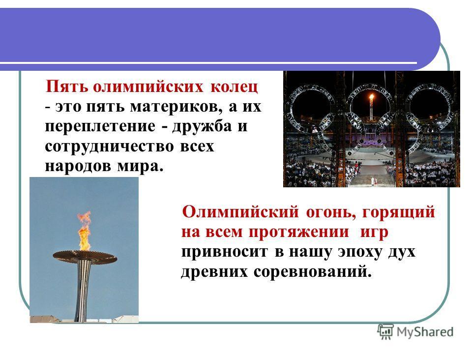 Пять олимпийских колец - это пять материков, а их переплетение - дружба и сотрудничество всех народов мира. Олимпийский огонь, горящий на всем протяжении игр привносит в нашу эпоху дух древних соревнований.