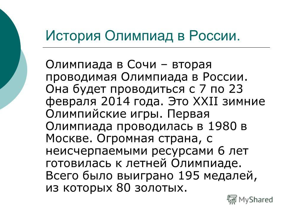 История Олимпиад в России. Олимпиада в Сочи – вторая проводимая Олимпиада в России. Она будет проводиться с 7 по 23 февраля 2014 года. Это ХХII зимние Олимпийские игры. Первая Олимпиада проводилась в 1980 в Москве. Огромная страна, с неисчерпаемыми р