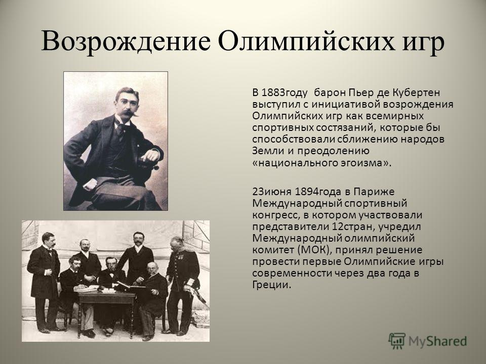 Возрождение Олимпийских игр В 1883 году барон Пьер де Кубертен выступил с инициативой возрождения Олимпийских игр как всемирных спортивных состязаний, которые бы способствовали сближению народов Земли и преодолению «национального эгоизма». 23 июня 18