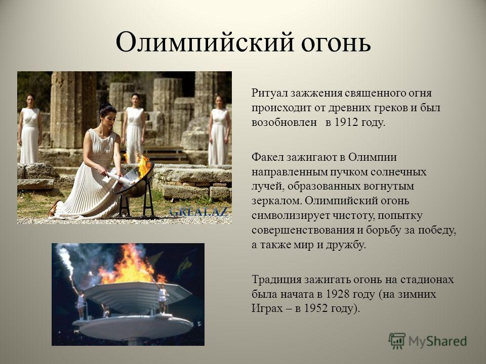Олимпийский огонь Ритуал зажжения священного огня происходит от древних греков и был возобновлен в 1912 году. Факел зажигают в Олимпии направленным пучком солнечных лучей, образованных вогнутым зеркалом. Олимпийский огонь символизирует чистоту, попыт