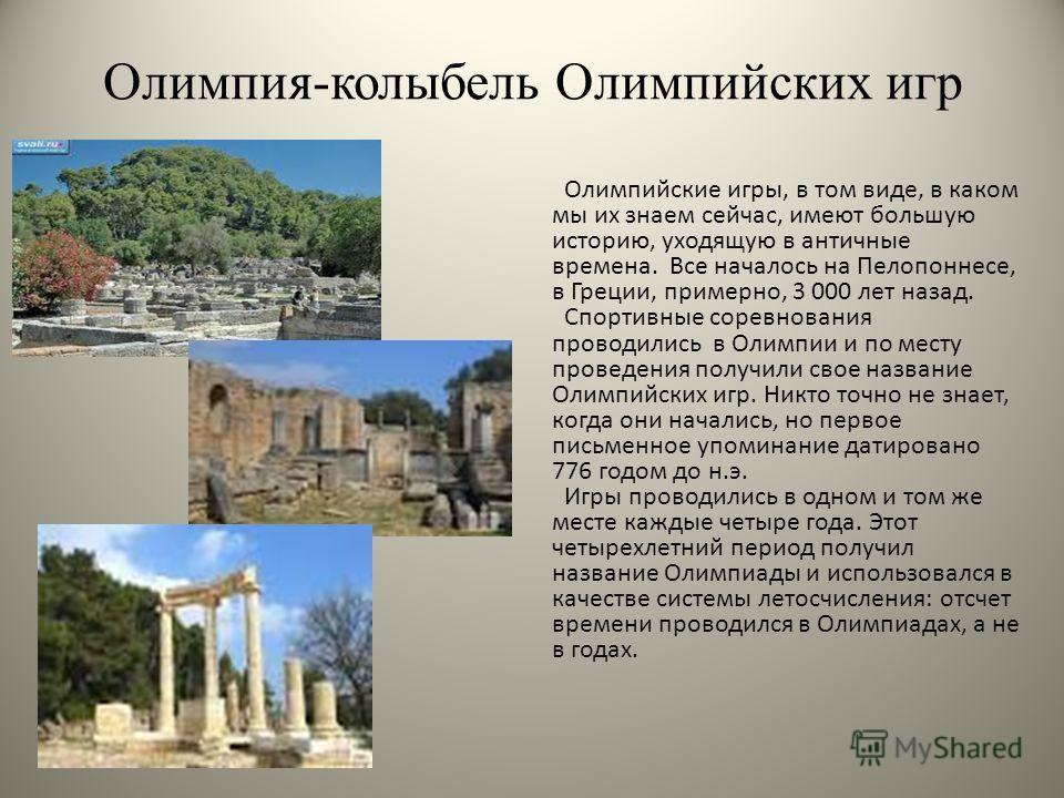 Олимпия-колыбель Олимпийских игр Олимпийские игры, в том виде, в каком мы их знаем сейчас, имеют большую историю, уходящую в античные времена. Все началось на Пелопоннесе, в Греции, примерно, 3 000 лет назад. Спортивные соревнования проводились в Оли