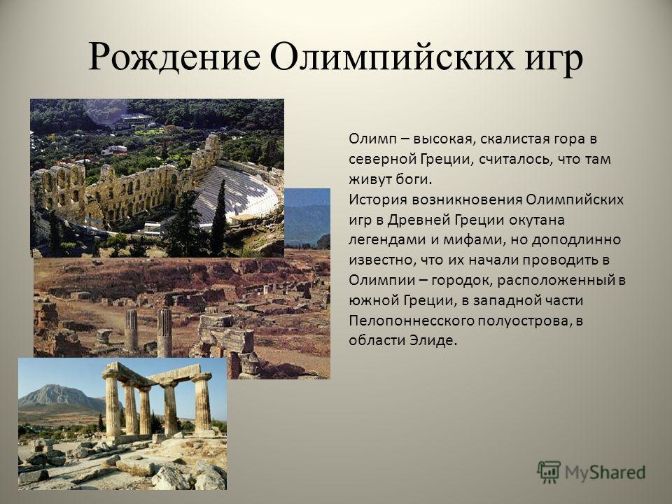 Рождение Олимпийских игр Олимп – высокая, скалистая гора в северной Греции, считалось, что там живут боги. История возникновения Олимпийских игр в Древней Греции окутана легендами и мифами, но доподлинно известно, что их начали проводить в Олимпии –