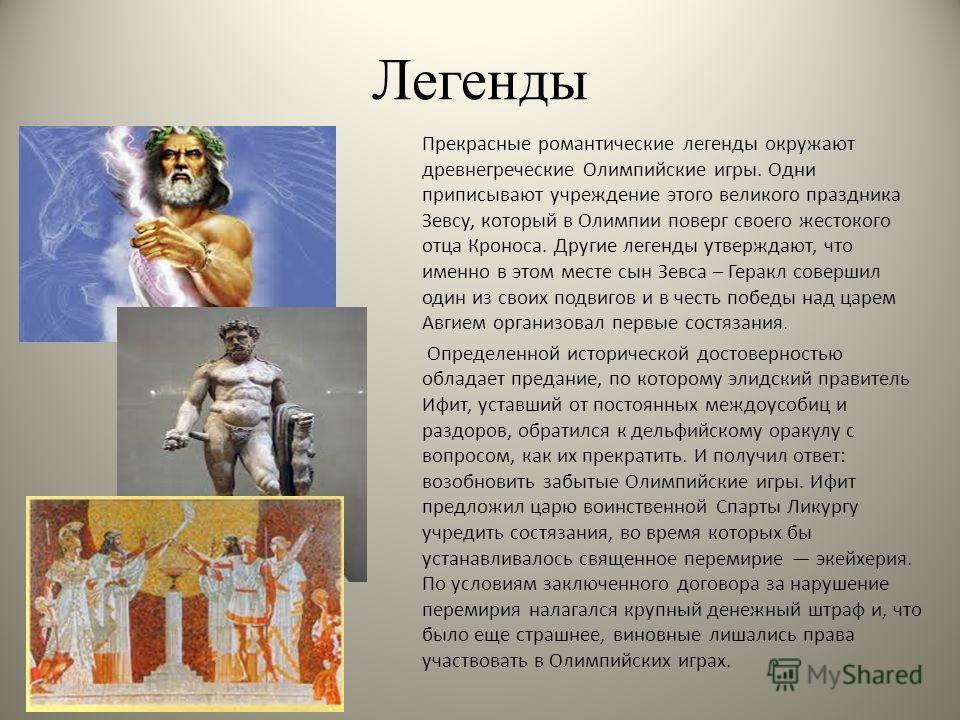 Легенды Прекрасные романтические легенды окружают древнегреческие Олимпийские игры. Одни приписывают учреждение этого великого праздника Зевсу, который в Олимпии поверг своего жестокого отца Кроноса. Другие легенды утверждают, что именно в этом месте