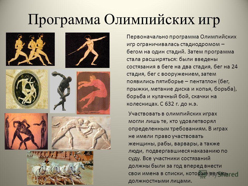 Программа Олимпийских игр Первоначально программа Олимпийских игр ограничивалась стадиодромом – бегом на один стадий. Затем программа стала расширяться: были введены состязания в беге на два стадия, бег на 24 стадия, бег с вооружением, затем появилис