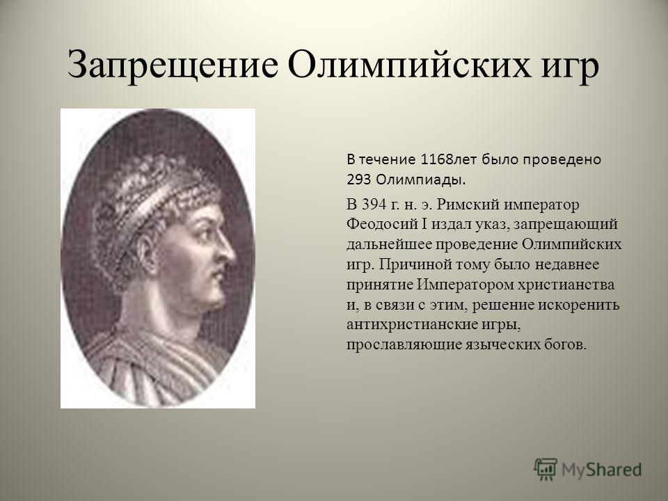 Запрещение Олимпийских игр В течение 1168 лет было проведено 293 Олимпиады. В 394 г. н. э. Римский император Феодосий I издал указ, запрещающий дальнейшее проведение Олимпийских игр. Причиной тому было недавнее принятие Императором христианства и, в