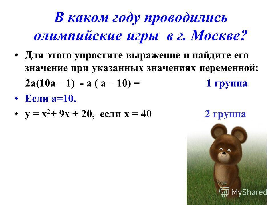 В каком году проводились олимпийские игры в г. Москве? Для этого упростите выражение и найдите его значение при указанных значениях переменной: 2a(10а – 1) - а ( а – 10) = 1 группа Если а=10. у = х 2 + 9х + 20, если х = 40 2 группа