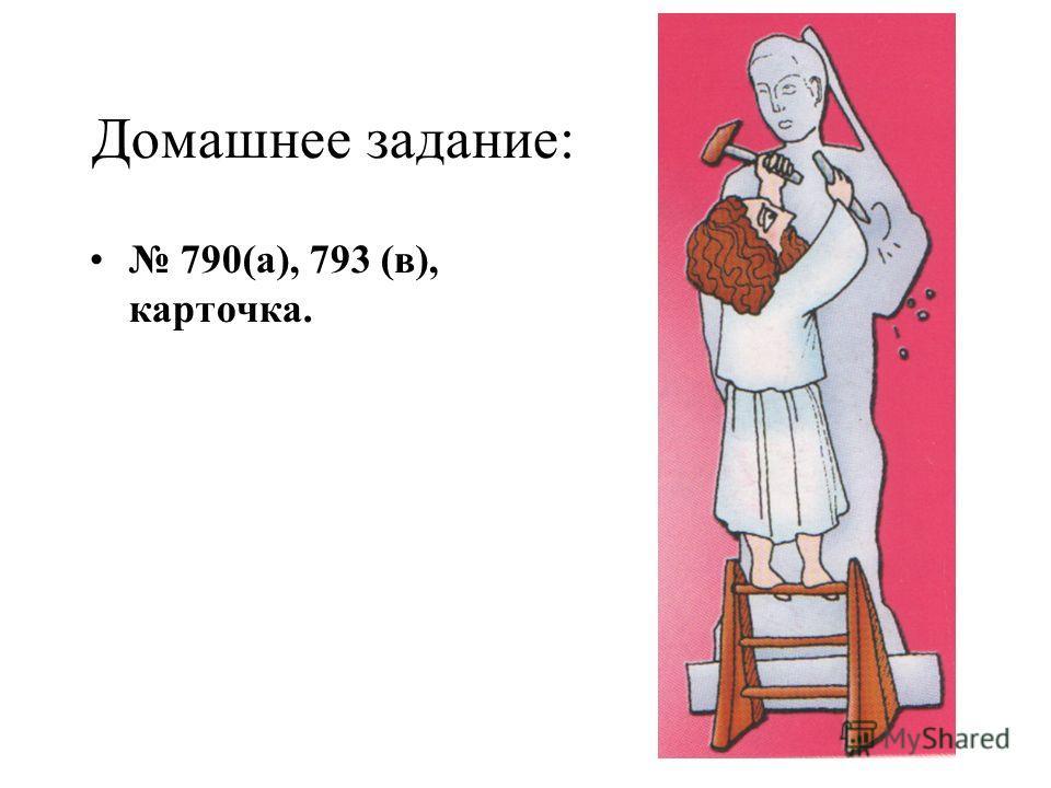 Домашнее задание: 790(а), 793 (в), карточка.