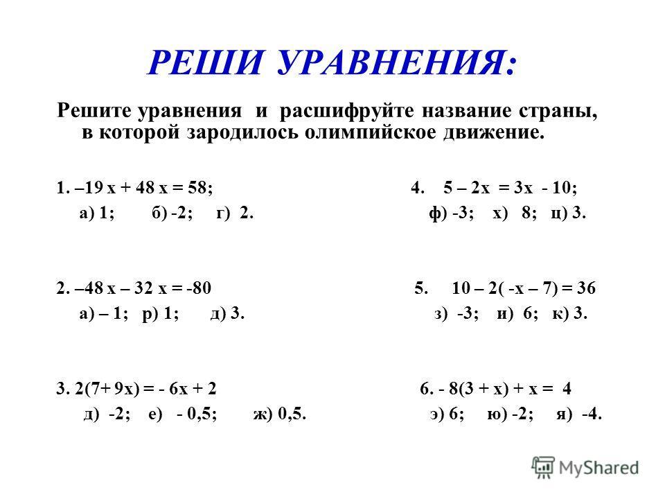РЕШИ УРАВНЕНИЯ: Решите уравнения и расшифруйте название страны, в которой зародилось олимпийское движение. 1. –19 х + 48 х = 58; 4. 5 – 2х = 3х - 10; а) 1; б) -2; г) 2. ф) -3; х) 8; ц) 3. 2. –48 х – 32 х = -80 5. 10 – 2( -х – 7) = 36 а) – 1; р) 1; д)