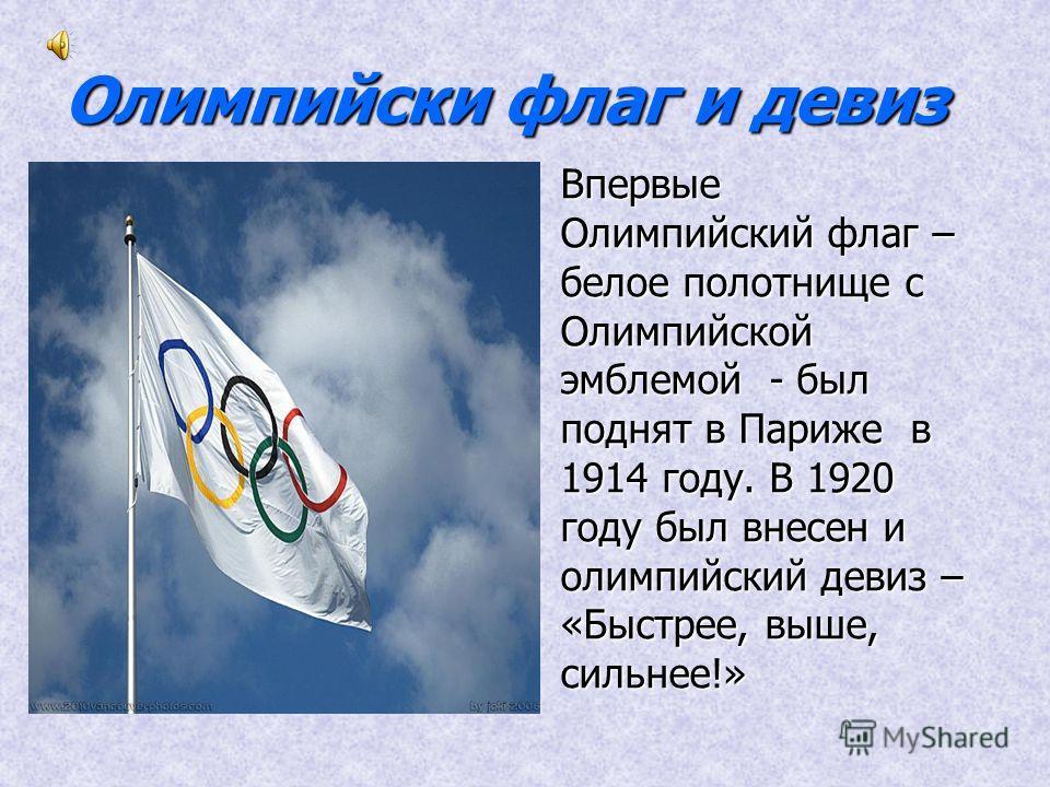 Олимпийски флаг и девиз Впервые Олимпийский флаг – белое полотнище с Олимпийской эмблемой - был поднят в Париже в 1914 году. В 1920 году был внесен и олимпийский девиз – «Быстрее, выше, сильнее!»