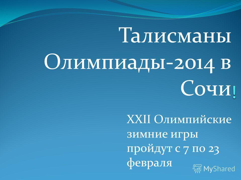 Талисманы Олимпиады-2014 в Сочи XXII Олимпийские зимние игры пройдут с 7 по 23 февраля