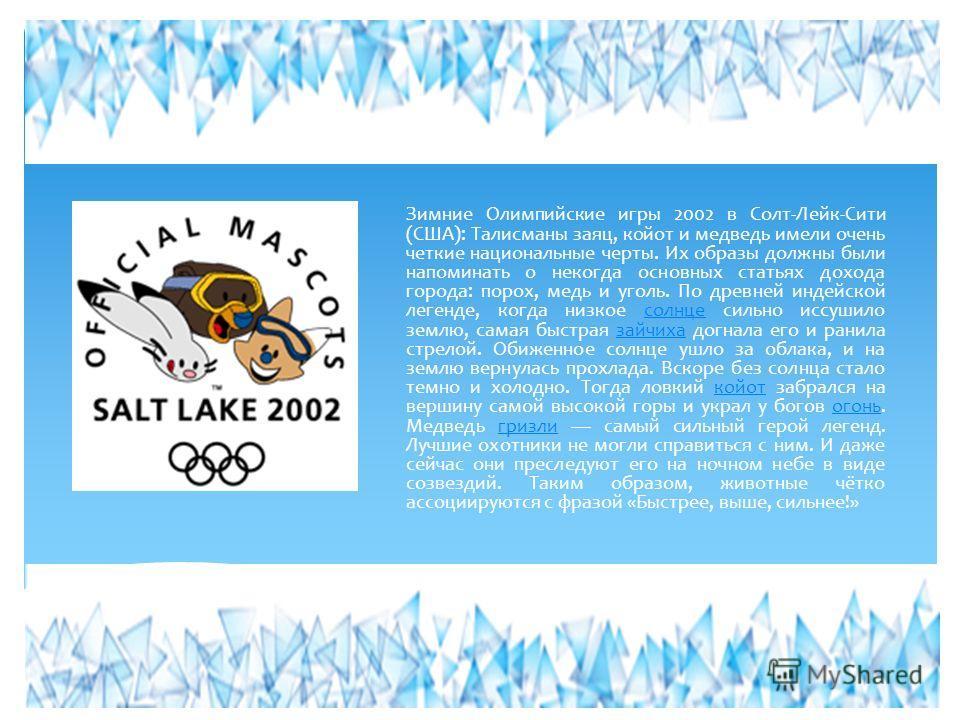 Зимние Олимпийские игры 2002 в Солт-Лейк-Сити (США): Талисманы заяц, койот и медведь имели очень четкие национальные черты. Их образы должны были напоминать о некогда основных статьях дохода города: порох, медь и уголь. По древней индейской легенде,