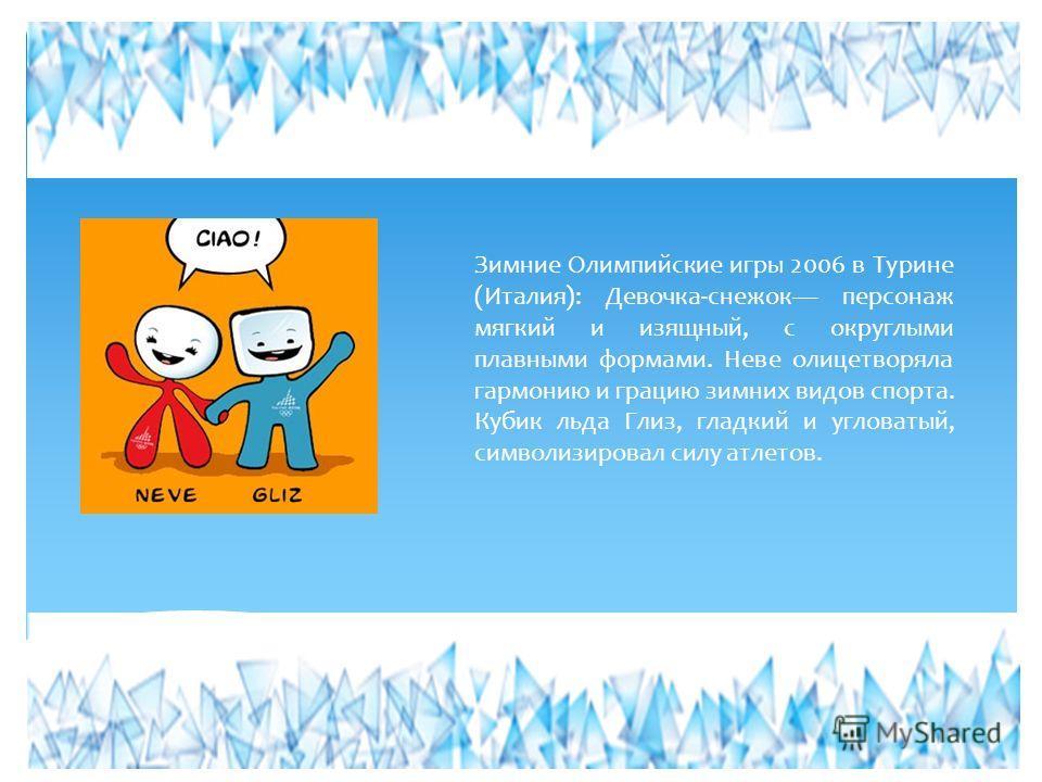 Зимние Олимпийские игры 2006 в Турине (Италия): Девочка-снежок персонаж мягкий и изящный, с округлыми плавными формами. Неве олицетворяла гармонию и грацию зимних видов спорта. Кубик льда Глиз, гладкий и угловатый, символизировал силу атлетов.