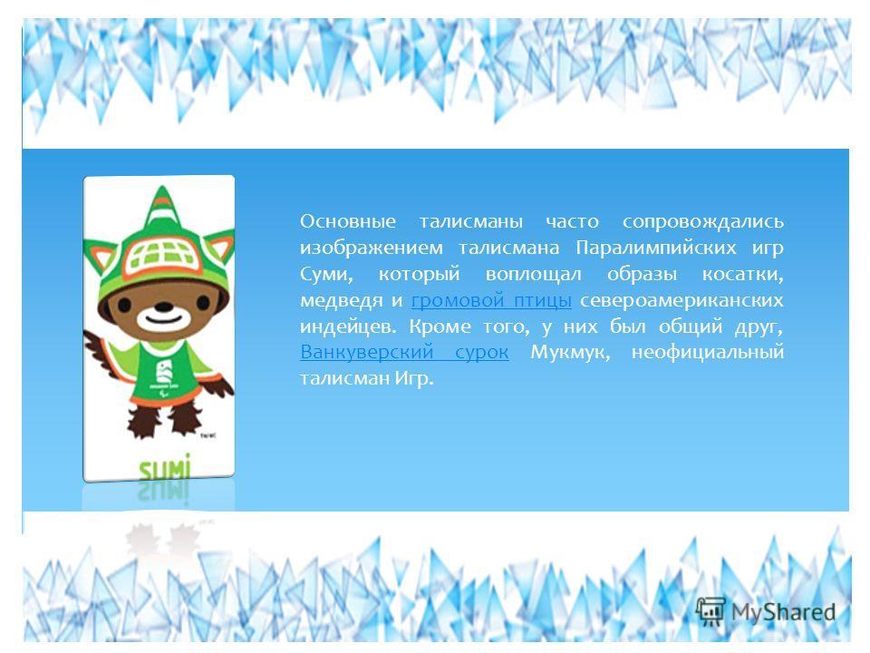 Основные талисманы часто сопровождались изображением талисмана Паралимпийских игр Суми, который воплощал образы косатки, медведя и громовой птицы североамериканских индейцев. Кроме того, у них был общий друг, Ванкуверский сурок Мукмук, неофициальный