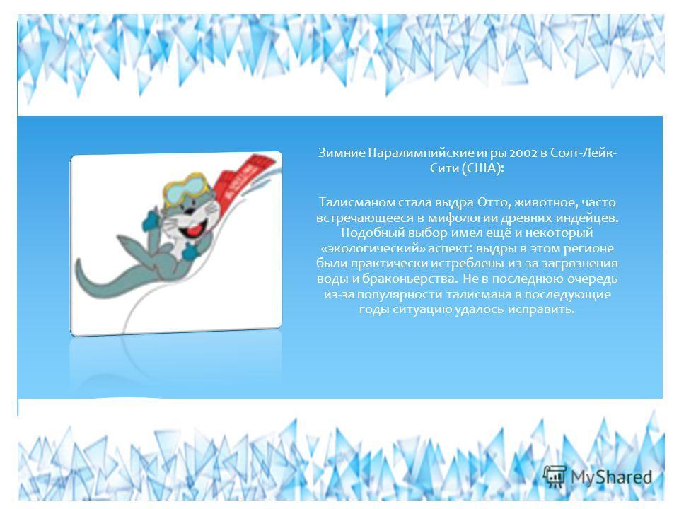 Зимние Паралимпийские игры 2002 в Солт-Лейк- Сити (США): Талисманом стала выдра Отто, животное, часто встречающееся в мифологии древних индейцев. Подобный выбор имел ещё и некоторый «экологический» аспект: выдры в этом регионе были практически истреб