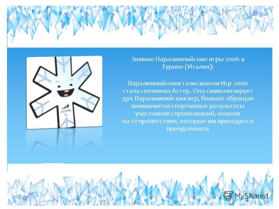 Зимние Паралимпийские игры 2006 в Турине (Италия): Паралимпийским талисманом Игр 2006 стала снежинка Астер. Она символизирует дух Паралимпийских игр, больше обращая внимание на спортивные результаты участников соревнований, нежели на те препятствия,